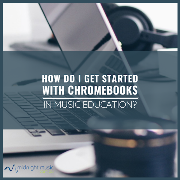 HOW DO I GET STARTED WITH CHROMEBOOKS IN MUSIC EDUCATION? [FREE GUIDE]